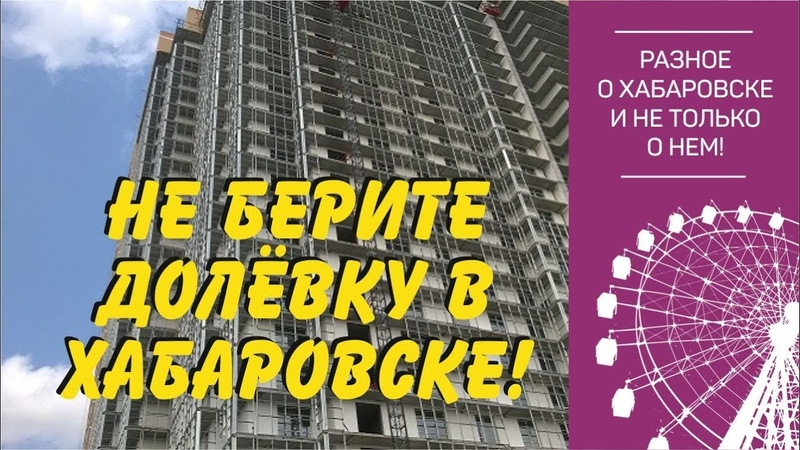 Почему не стоит покупать квартиру в строящемся доме. Хабаровск