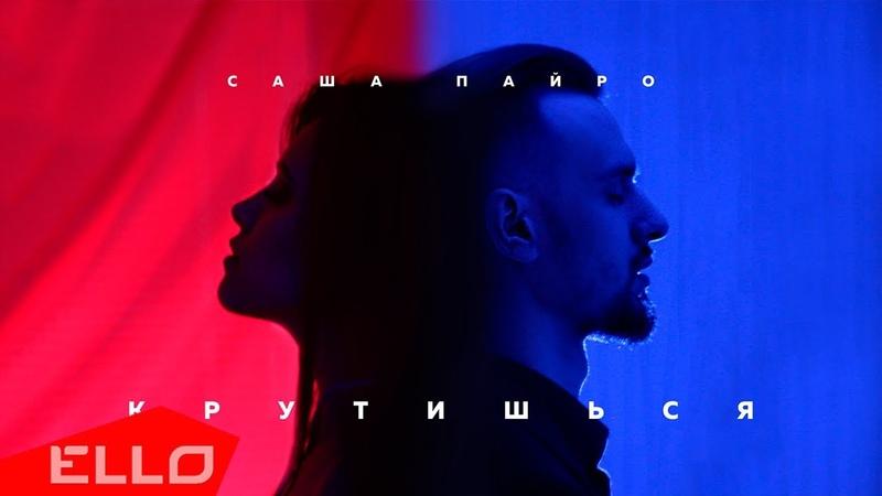 Саша Пайро - Крутишься / ELLO UP^ /