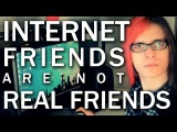 Internet friends are not real friends.
