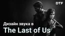 Как работает звук в Last of Us. Саунд, который фокусирует на историю и углубляет геймлей