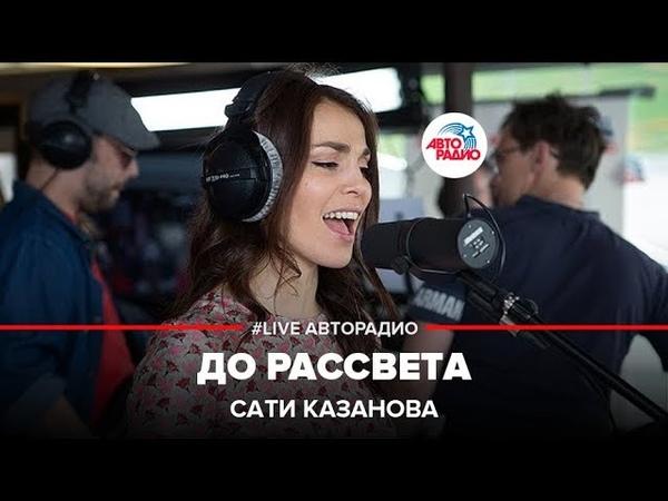 Сати Казанова – До рассвета (LIVE Авторадио)