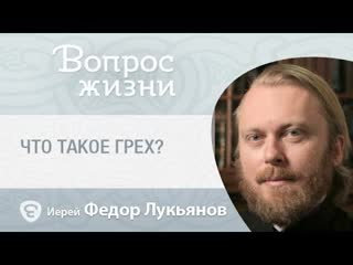 Что такое грех. «Вопрос жизни» с иереем Феодором Лукьяновым