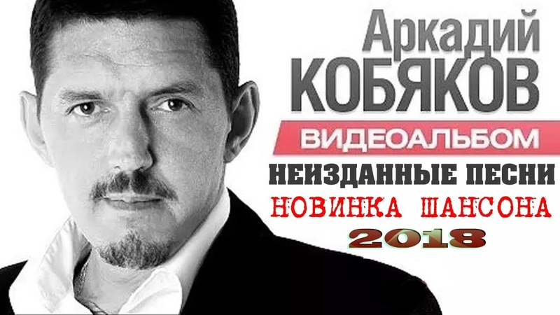 АРКАДИЙ КОБЯКОВ - НОВЫЕ НЕИЗДАННЫЕ ПЕСНИ   НОВИНКА ШАНСОНА 2018