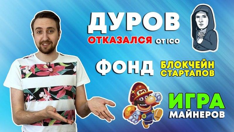 Дуров отказался от ICO. Фонд блокчейн-стартапов. Игра майнеров