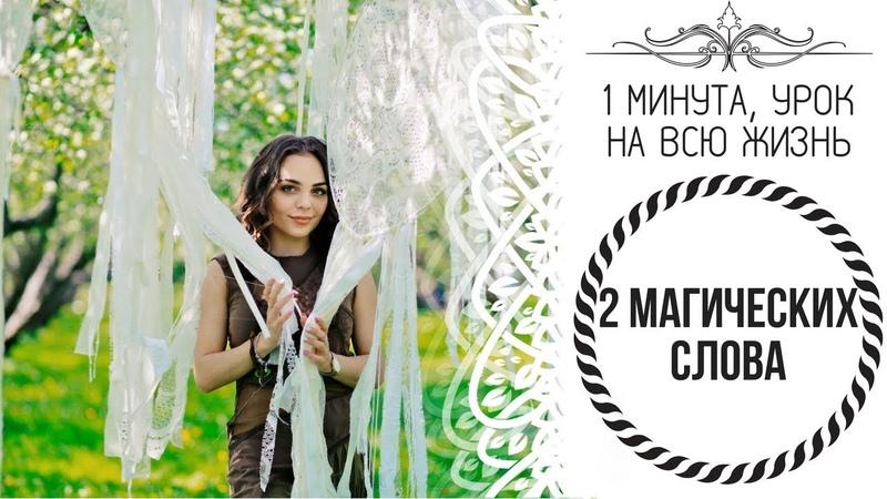 1 Минута, урок на всю жизнь - 2 МАГИЧЕСКИХ СЛОВА (Дарья Абахтимова)