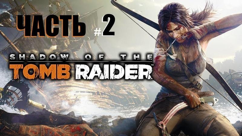 Прохождение Shadow of the tomb raider - ДОЛБАНЫЙ МОСТ,ФЕЙЛЫ 2(Серия 2)
