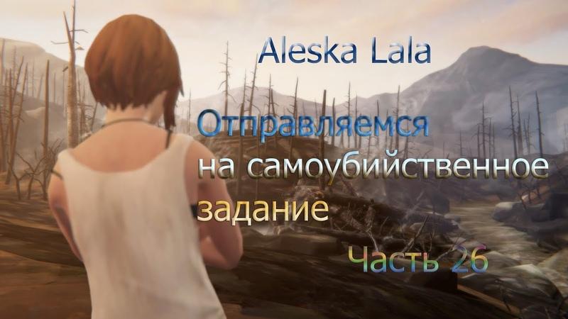 Отправляемся на самоубийственное заданиеLife is Strange Before the StormЧасть 26Aleska Lala