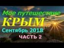 Мое путешествие в КРЫМ Сентябрь 2018 (2ЧАСТЬ)