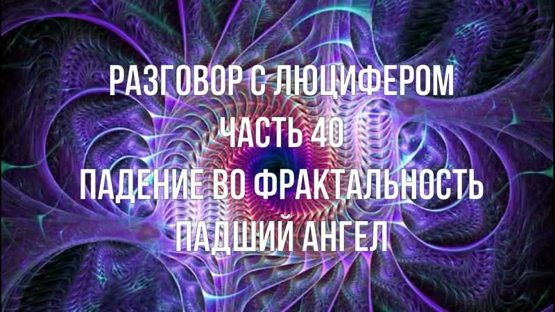 РАЗГОВОР С ЛЮЦИФЕРОМ - Часть 40 - Падение во фрактальность. Падший Ангел