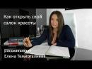 Как открыть свой салон красоты - рассказывает Елена Темиргалиева