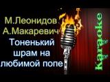 Максим Леонидов и Андрей Макаревич - Тонкий шрам на любимой попе ( караоке )