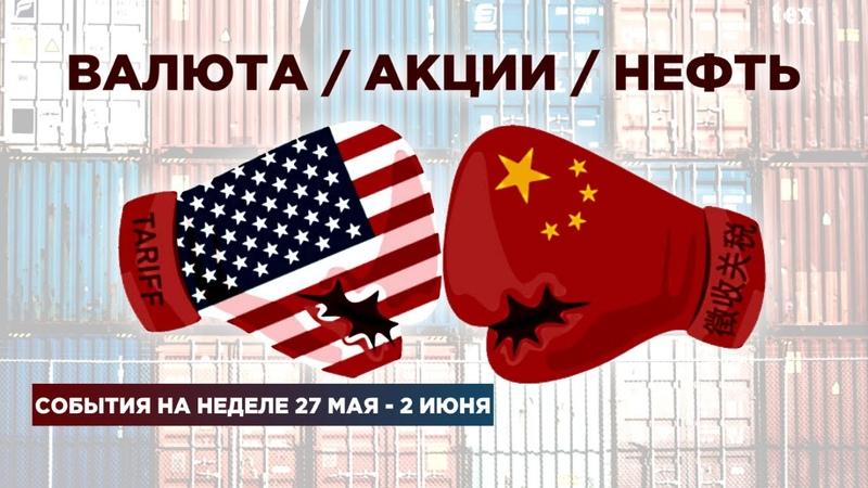 Торговая война, экономика Китая, Газпром и ВТБ / События недели 27 мая - 2 июня: валюта и акции