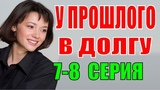 У прошлого в долгу 7-8 серия Украинский сериалы Русские мелодрамы 2018 фильмы 2018 НОВИНКИ КИНО 2018