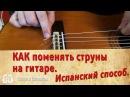 Как поменять струны на гитаре Испанский способ