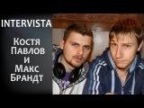Intervista - Костя Павлов и Макс Брандт