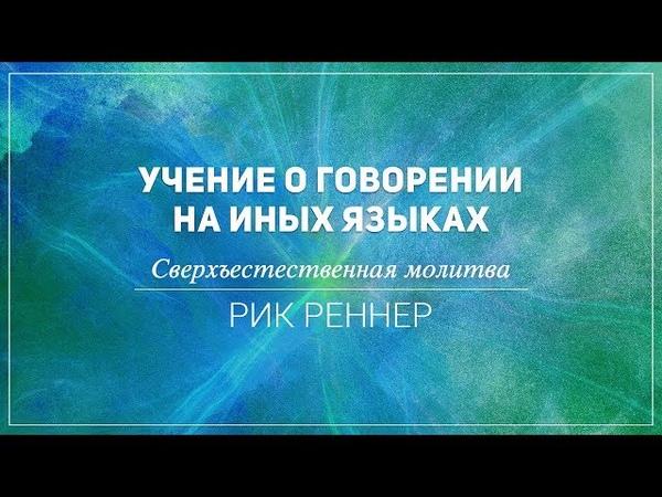 «Учение о говорении на иных языках. Сверхъестественная молитва» . Рик Реннер (2018-06-24)