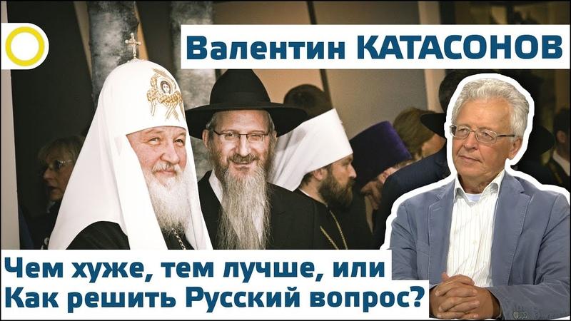 ВАЛЕНТИН КАТАСОНОВ ЧЕМ ХУЖЕ ТЕМ ЛУЧШЕ ИЛИ КАК РЕШИТЬ РУССКИЙ ВОПРОС 07 09 2018 РАССВЕТ