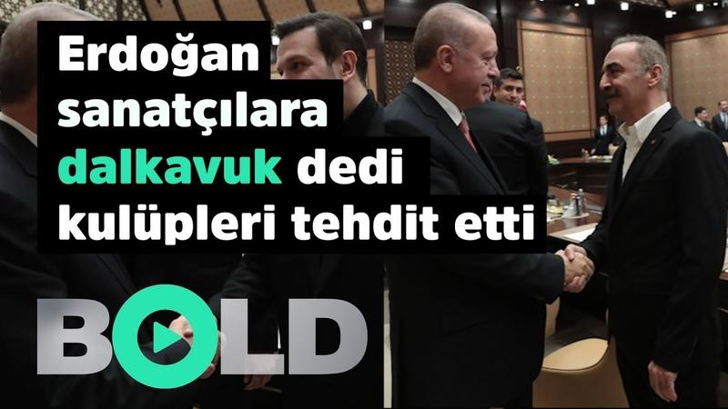 Erdoğan sanatçılara dalkavuk dedi futbol kulüpleri ve taraftarı tehdit etti