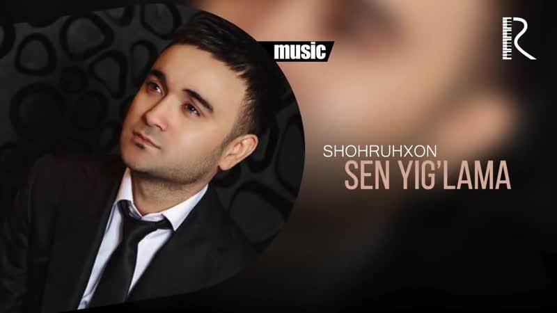 Shohruhxon Sen yiglama Шохруххон Сен йиглама music version