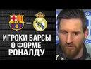 Игроки Барселоны о текущей форме Криштиану Роналду Эль Классико 6.05.18