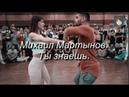 Ты знаешь Михаил Мартынов Танцуют Marco Sara