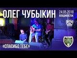 Олег Чубыкин - Спасибо тебе (Live, Владивосток, 24.05.2018)