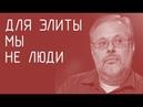 Михаил Хазин. Для элиты мы не люди.