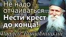 Не надо отчаиваться! Нести Крест до конца! Старец Фаддей Витовницкий