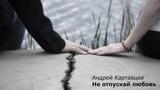 Андрей Картавцев - Не отпускай любовь (2018)