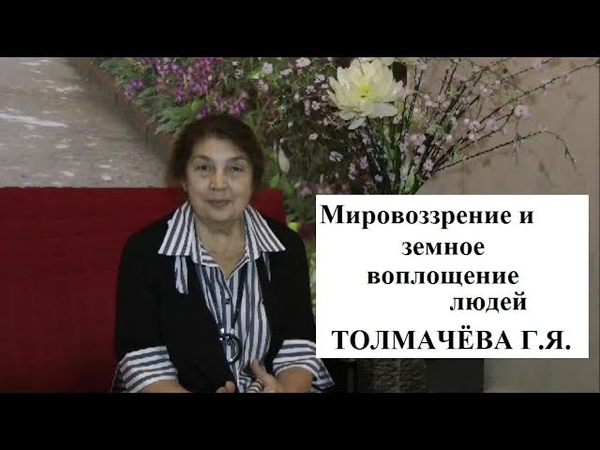 Толмачёва Г.Я. Мировоззрение и земное воплощение людей. Встречи в Москве и Питере!
