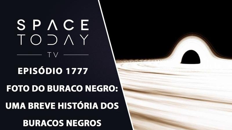 FOTO DO BURACO NEGRO: UMA BREVE HISTÓRIA DOS BURACOS NEGROS | SPACE TODAY TV EP.1777