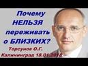 Почему НЕЛЬЗЯ переживать о БЛИЗКИХ Торсунов О Г Калининград 18 01 2018