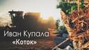 Иван Купала - Коток (неофициальное авторское видео, 2018)