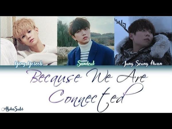 Yang Yoseob, Sandeul, Jung Seung hwan - Because We are Connected Lyrics가사 [Han|Rom|Eng]