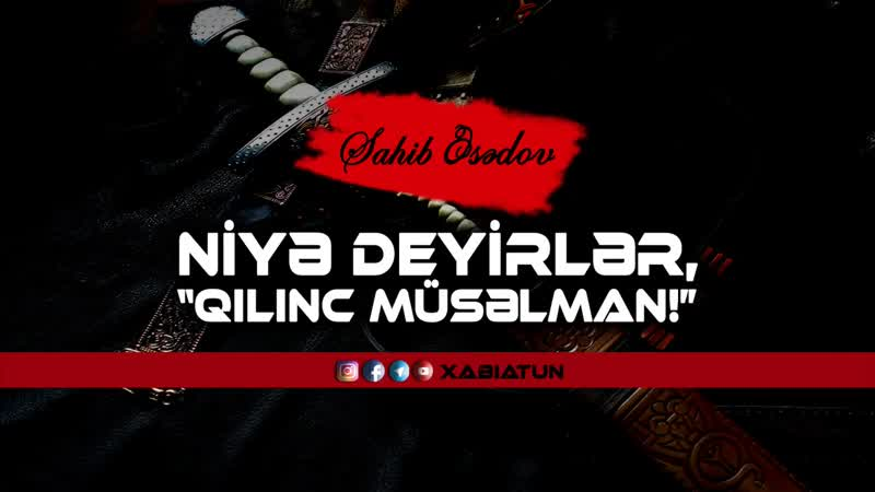 Niyə deyirlər, Qılınc müsəlman! - Sahib Əsədov