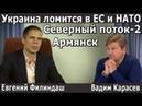 Украина ломится в ЕС и НАТО Северный поток 2 строится Ситуация в Армянске Филиндаш Карасев