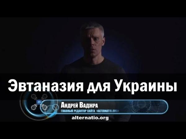 Андрей Ваджра. Эвтаназия для Украины
