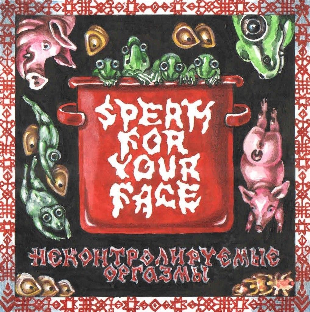 Sperm For Your Face - Неконтролируемые Оргазмы (2013)