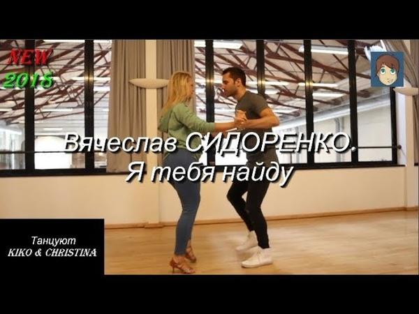Я тебя найду Вячеслав СИДОРЕНКО Танцуют Kiko Christina NEW 2018