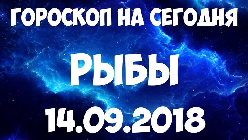 РЫБЫ гороскоп на 14 сентября 2018 года