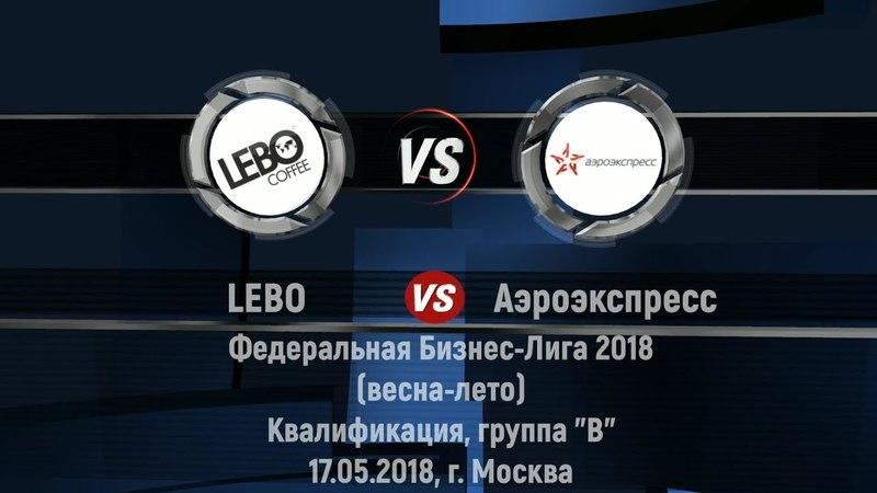 17.05.2018г. LEBO 31 Аэроэкспресс, ФБЛ 2018 (весна-лето), Квалификация, группа B
