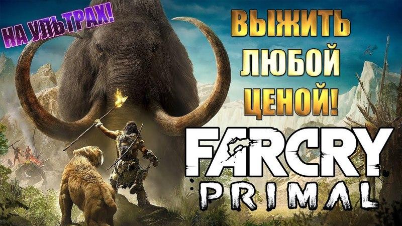 Far Cry Primal ► ВЫЖИТЬ ЛЮБОЙ ЦЕНОЙ!