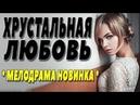Фильм очень классный! - ХРУСТАЛЬНАЯ ЛЮБОВЬ Русские мелодрамы 2018