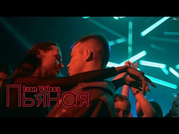 IVAN VALEEV feat. Andrey Toronto - Пьяная (ПРЕМЬЕРА КЛИПА 2018)