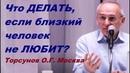 Что ДЕЛАТЬ если близкий человек не ЛЮБИТ Торсунов О Г Москва 18 11 2015
