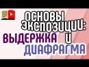 Видео для YouTube основы экспозиции выдержка и диафрагма