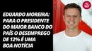 Eduardo Moreira para o presidente do maior banco do país o desemprego de 12% é uma boa notícia