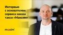 Интервью с основателем сервиса заказа такси Максим