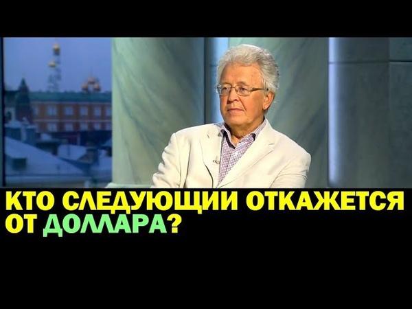 Валентин Катасонов КТО СЛЕДУЮЩИЙ ОТКАЖЕТСЯ ОТ ДОЛЛАРА 15.08.2018