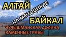 Алтай Байкал 2017. Чулышманская Долина и Каменные Грибы